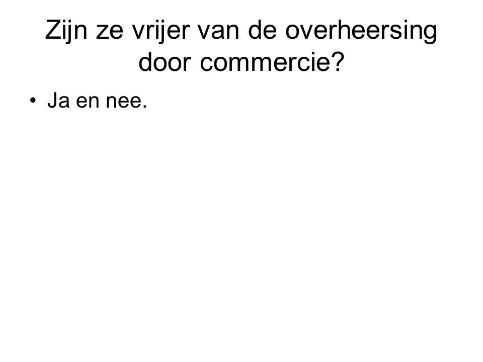 Zijn ze vrijer van de overheersing door commercie Ja en nee.