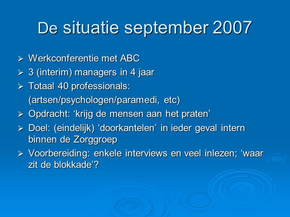 De situatie september 2007  Werkconferentie met ABC  3 (interim) managers in 4 jaar  Totaal 40 professionals: (artsen/psychologen/paramedi, etc)  Opdracht: 'krijg de mensen aan het praten'  Doel: (eindelijk) 'doorkantelen' in ieder geval intern binnen de Zorggroep  Voorbereiding: enkele interviews en veel inlezen; 'waar zit de blokkade'