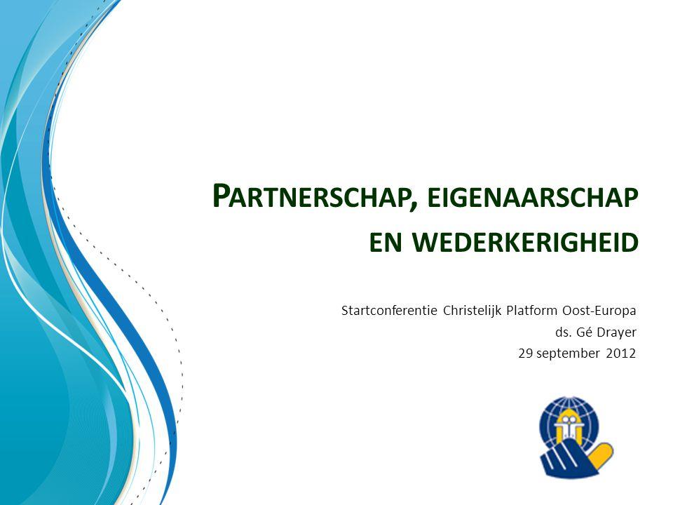 P ARTNERSCHAP, EIGENAARSCHAP EN WEDERKERIGHEID Startconferentie Christelijk Platform Oost-Europa ds. Gé Drayer 29 september 2012