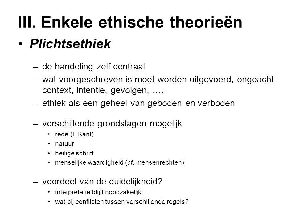 III. Enkele ethische theorieën Plichtsethiek –de handeling zelf centraal –wat voorgeschreven is moet worden uitgevoerd, ongeacht context, intentie, ge