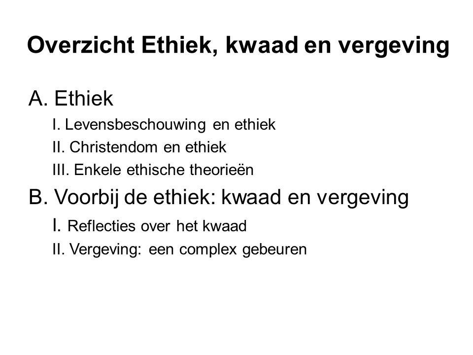 Overzicht Ethiek, kwaad en vergeving A. Ethiek I. Levensbeschouwing en ethiek II. Christendom en ethiek III. Enkele ethische theorieën B. Voorbij de e