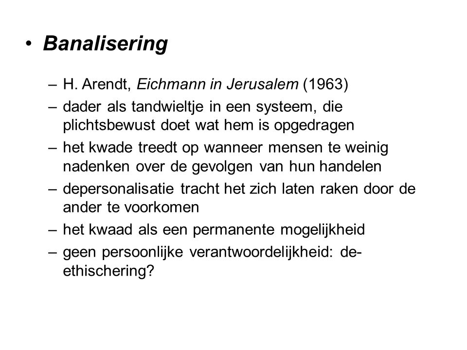 Banalisering –H. Arendt, Eichmann in Jerusalem (1963) –dader als tandwieltje in een systeem, die plichtsbewust doet wat hem is opgedragen –het kwade t