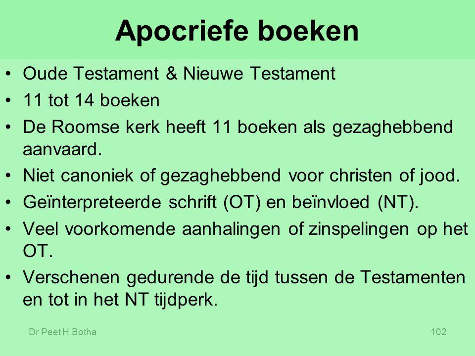 Dr Peet H Botha102 Apocriefe boeken Oude Testament & Nieuwe Testament 11 tot 14 boeken De Roomse kerk heeft 11 boeken als gezaghebbend aanvaard. Niet