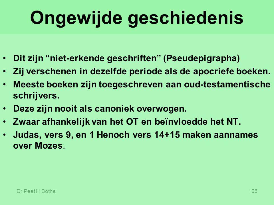 """Dr Peet H Botha105 Ongewijde geschiedenis Dit zijn """"niet-erkende geschriften"""" (Pseudepigrapha) Zij verschenen in dezelfde periode als de apocriefe boe"""