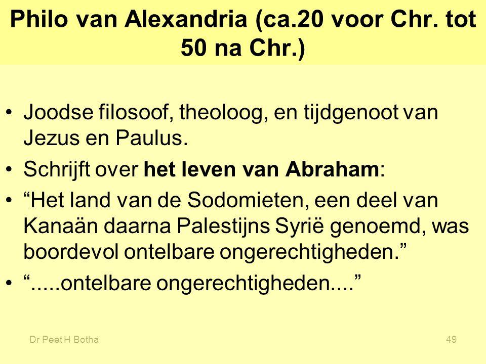 Dr Peet H Botha49 Philo van Alexandria (ca.20 voor Chr. tot 50 na Chr.) Joodse filosoof, theoloog, en tijdgenoot van Jezus en Paulus. Schrijft over he