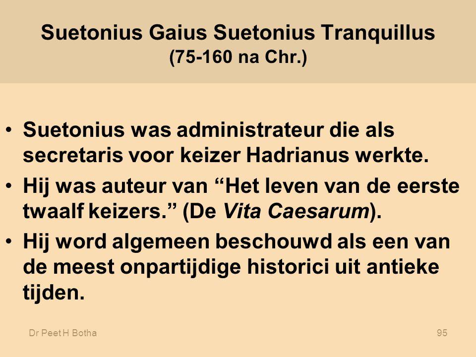 Dr Peet H Botha95 Suetonius Gaius Suetonius Tranquillus (75-160 na Chr.) Suetonius was administrateur die als secretaris voor keizer Hadrianus werkte.