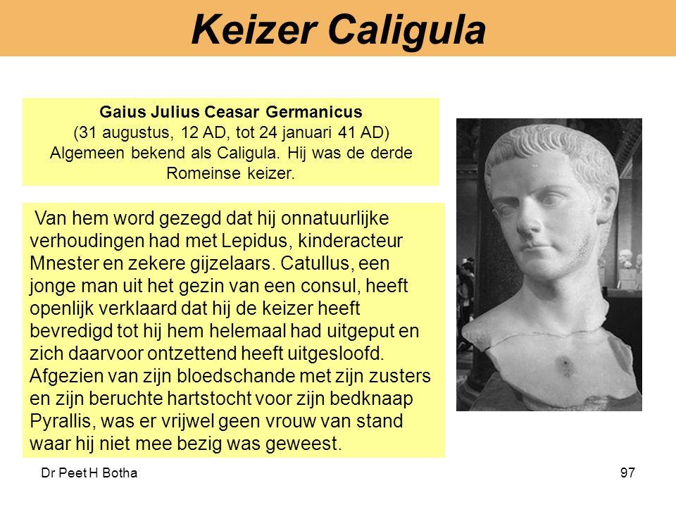 Dr Peet H Botha97 Gaius Julius Ceasar Germanicus (31 augustus, 12 AD, tot 24 januari 41 AD) Algemeen bekend als Caligula. Hij was de derde Romeinse ke