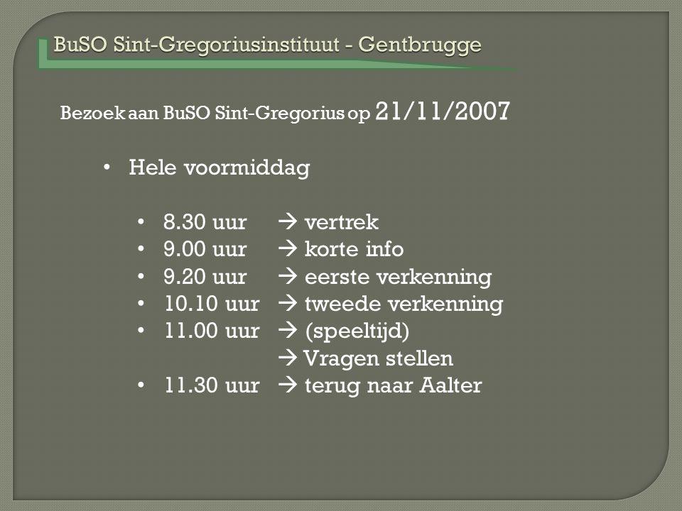 BuSO Sint-Gregoriusinstituut - Gentbrugge Bezoek aan BuSO Sint-Gregorius op 21/11/2007 Hele voormiddag 8.30 uur  vertrek 9.00 uur  korte info 9.20 uur  eerste verkenning 10.10 uur  tweede verkenning 11.00 uur  (speeltijd)  Vragen stellen 11.30 uur  terug naar Aalter
