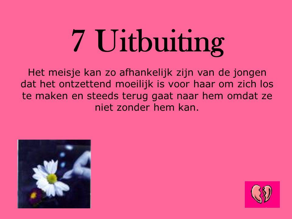 7 Uitbuiting Het meisje kan zo afhankelijk zijn van de jongen dat het ontzettend moeilijk is voor haar om zich los te maken en steeds terug gaat naar