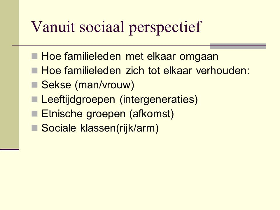 Vanuit sociaal perspectief Hoe familieleden met elkaar omgaan Hoe familieleden zich tot elkaar verhouden: Sekse (man/vrouw) Leeftijdgroepen (intergeneraties) Etnische groepen (afkomst) Sociale klassen(rijk/arm)