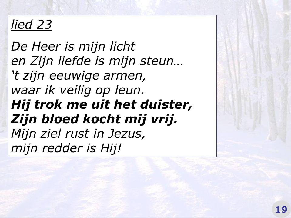lied 23 De Heer is mijn licht en Zijn liefde is mijn steun… 't zijn eeuwige armen, waar ik veilig op leun.