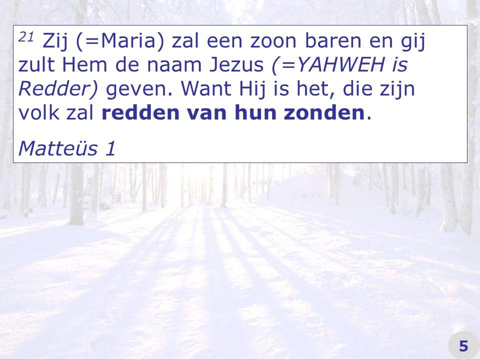 21 Zij (=Maria) zal een zoon baren en gij zult Hem de naam Jezus (=YAHWEH is Redder) geven.