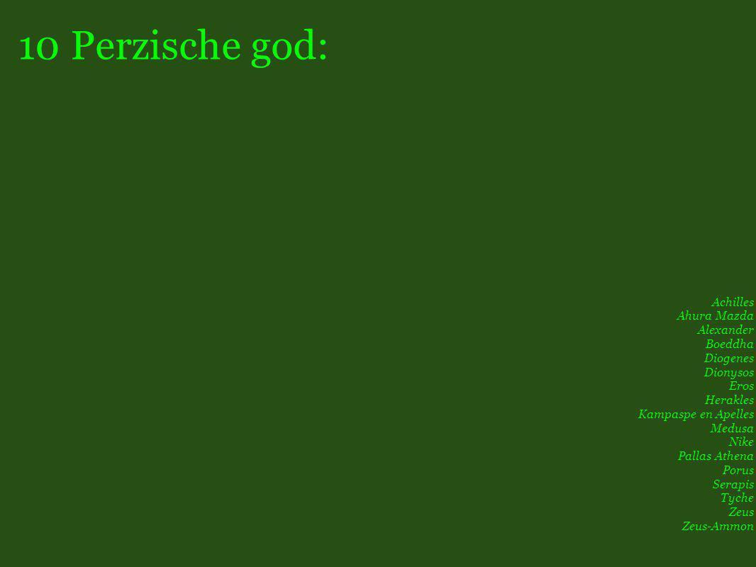 10 Perzische god: Achilles Ahura Mazda Alexander Boeddha Diogenes Dionysos Eros Herakles Kampaspe en Apelles Medusa Nike Pallas Athena Porus Serapis Tyche Zeus Zeus-Ammon