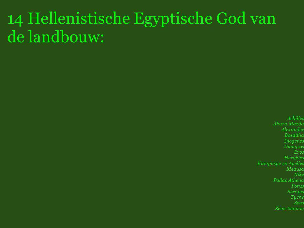 14 Hellenistische Egyptische God van de landbouw: Achilles Ahura Mazda Alexander Boeddha Diogenes Dionysos Eros Herakles Kampaspe en Apelles Medusa Nike Pallas Athena Porus Serapis Tyche Zeus Zeus-Ammon