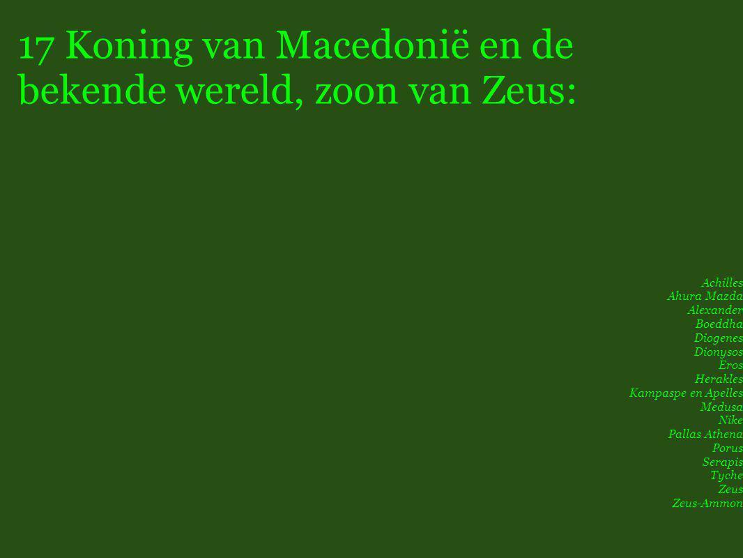 17 Koning van Macedonië en de bekende wereld, zoon van Zeus: Achilles Ahura Mazda Alexander Boeddha Diogenes Dionysos Eros Herakles Kampaspe en Apelles Medusa Nike Pallas Athena Porus Serapis Tyche Zeus Zeus-Ammon