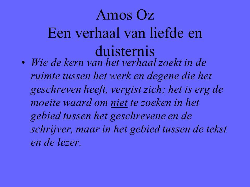 Amos Oz Een verhaal van liefde en duisternis Wie de kern van het verhaal zoekt in de ruimte tussen het werk en degene die het geschreven heeft, vergis
