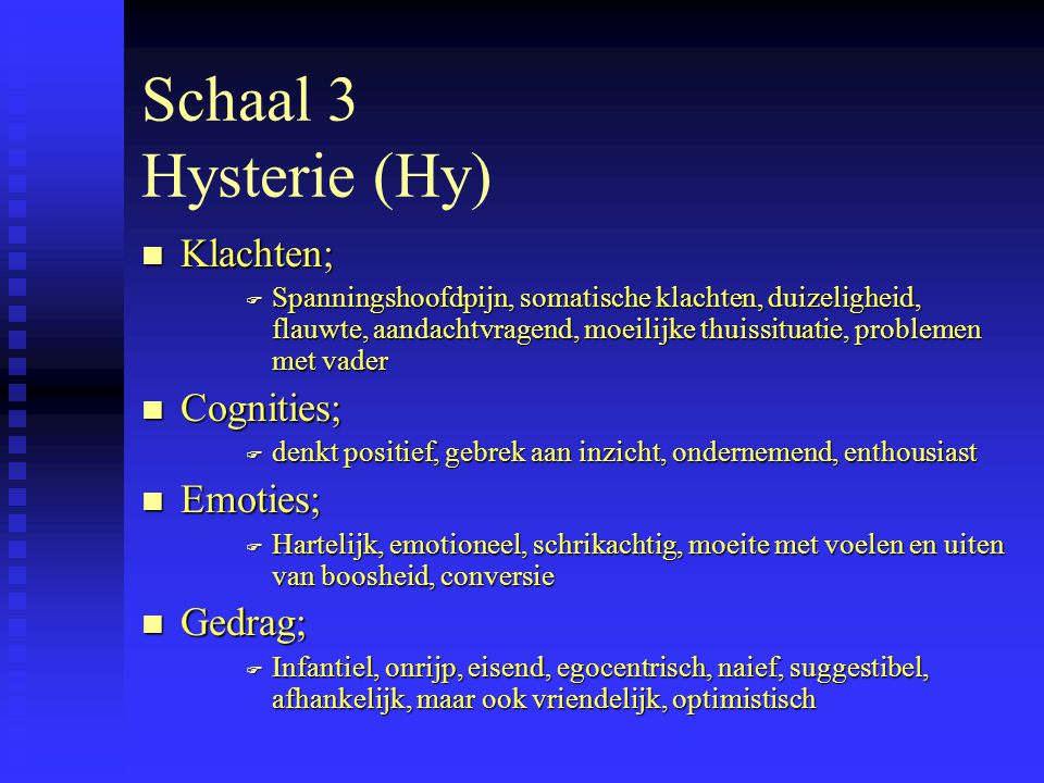Schaal 3 Hysterie (Hy) n Klachten; F Spanningshoofdpijn, somatische klachten, duizeligheid, flauwte, aandachtvragend, moeilijke thuissituatie, problemen met vader n Cognities; F denkt positief, gebrek aan inzicht, ondernemend, enthousiast n Emoties; F Hartelijk, emotioneel, schrikachtig, moeite met voelen en uiten van boosheid, conversie n Gedrag; F Infantiel, onrijp, eisend, egocentrisch, naief, suggestibel, afhankelijk, maar ook vriendelijk, optimistisch
