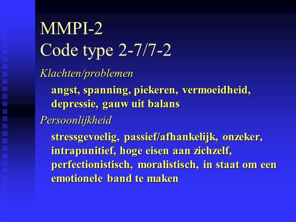 MMPI-2 Code type 2-7/7-2 Klachten/problemen angst, spanning, piekeren, vermoeidheid, depressie, gauw uit balans Persoonlijkheid stressgevoelig, passief/afhankelijk, onzeker, intrapunitief, hoge eisen aan zichzelf, perfectionistisch, moralistisch, in staat om een emotionele band te maken
