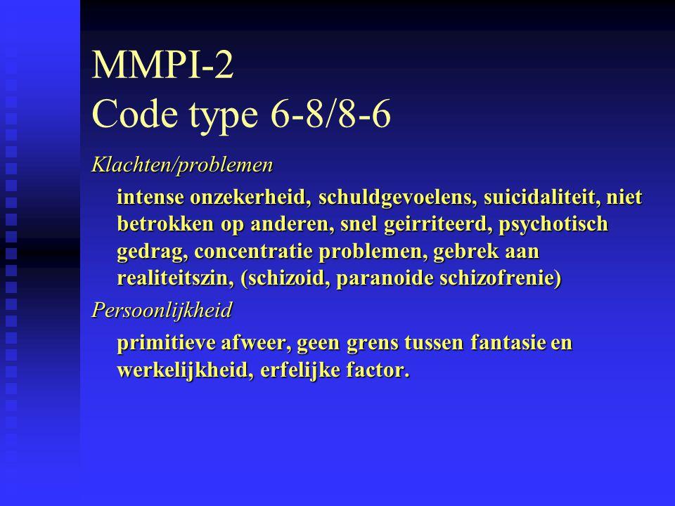 MMPI-2 Code type 6-8/8-6 Klachten/problemen intense onzekerheid, schuldgevoelens, suicidaliteit, niet betrokken op anderen, snel geirriteerd, psychotisch gedrag, concentratie problemen, gebrek aan realiteitszin, (schizoid, paranoide schizofrenie) Persoonlijkheid primitieve afweer, geen grens tussen fantasie en werkelijkheid, erfelijke factor.