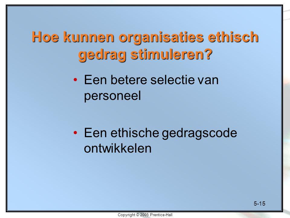 5-15 Copyright © 2005 Prentice-Hall Hoe kunnen organisaties ethisch gedrag stimuleren.