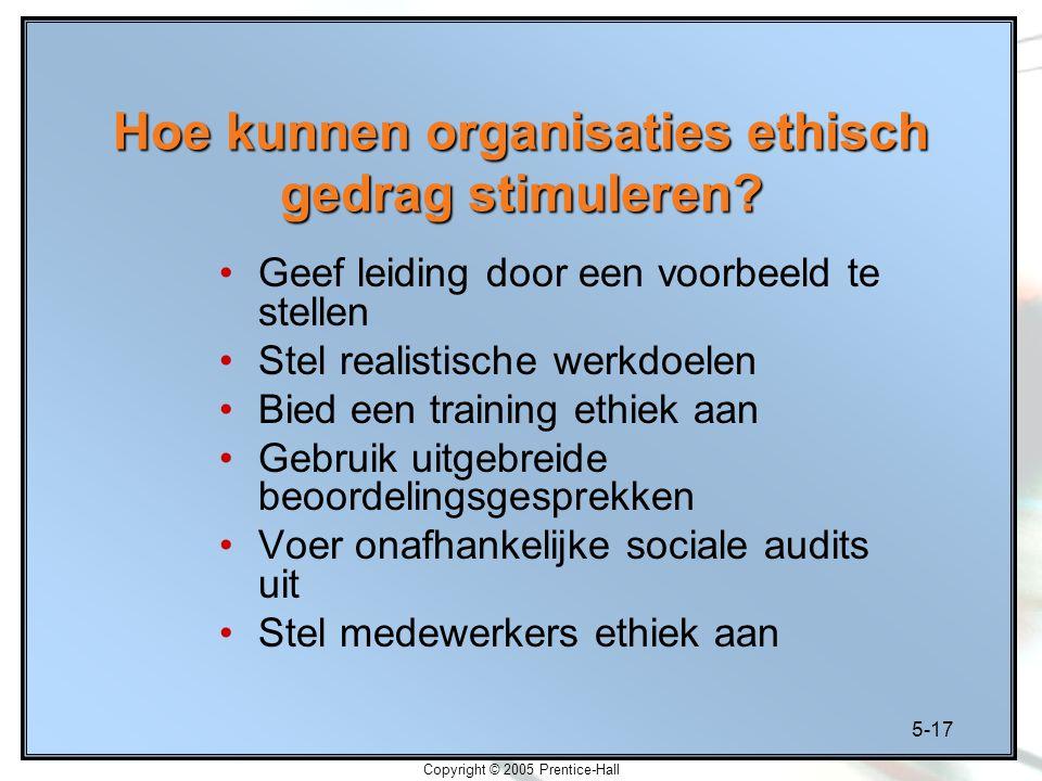 5-17 Copyright © 2005 Prentice-Hall Hoe kunnen organisaties ethisch gedrag stimuleren.