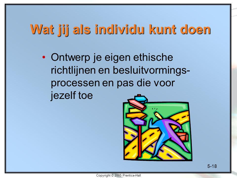 5-18 Copyright © 2005 Prentice-Hall Wat jij als individu kunt doen Ontwerp je eigen ethische richtlijnen en besluitvormings- processen en pas die voor jezelf toe