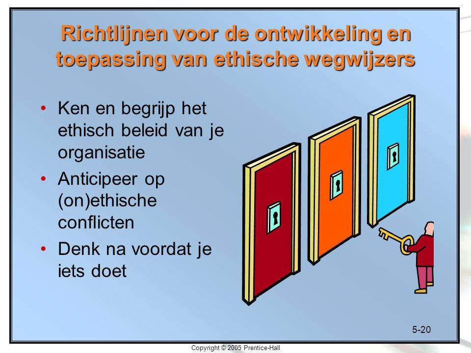 5-20 Copyright © 2005 Prentice-Hall Richtlijnen voor de ontwikkeling en toepassing van ethische wegwijzers Ken en begrijp het ethisch beleid van je organisatie Anticipeer op (on)ethische conflicten Denk na voordat je iets doet