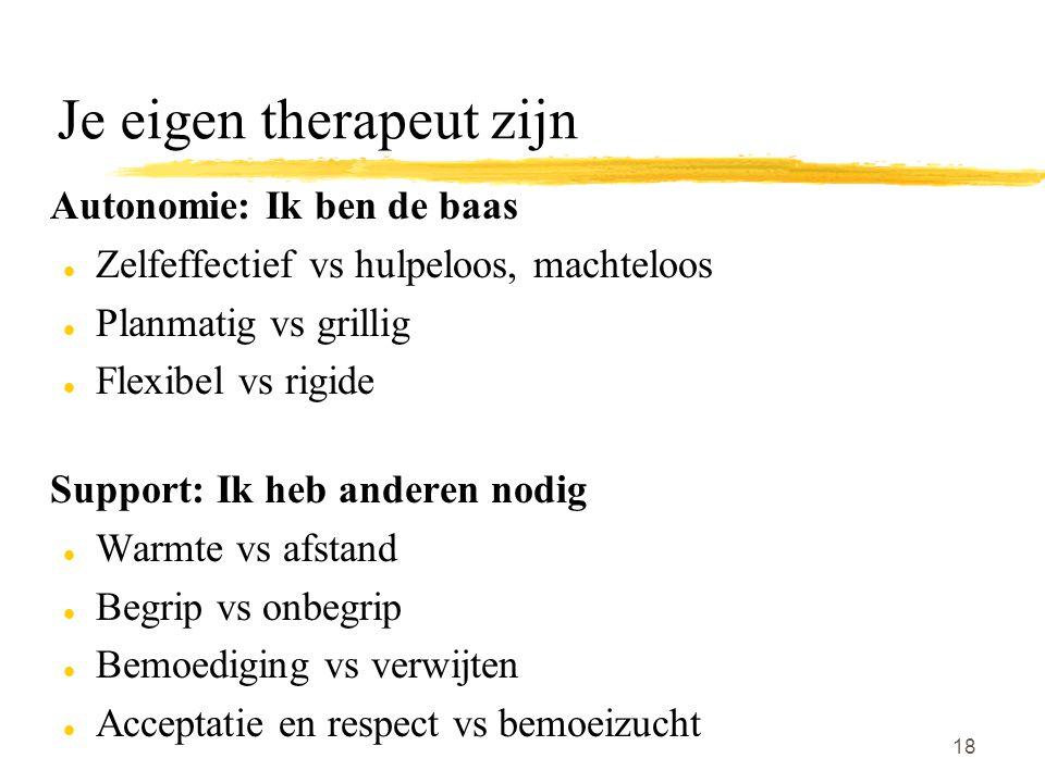 18 Je eigen therapeut zijn Autonomie: Ik ben de baas l Zelfeffectief vs hulpeloos, machteloos l Planmatig vs grillig l Flexibel vs rigide Support: Ik