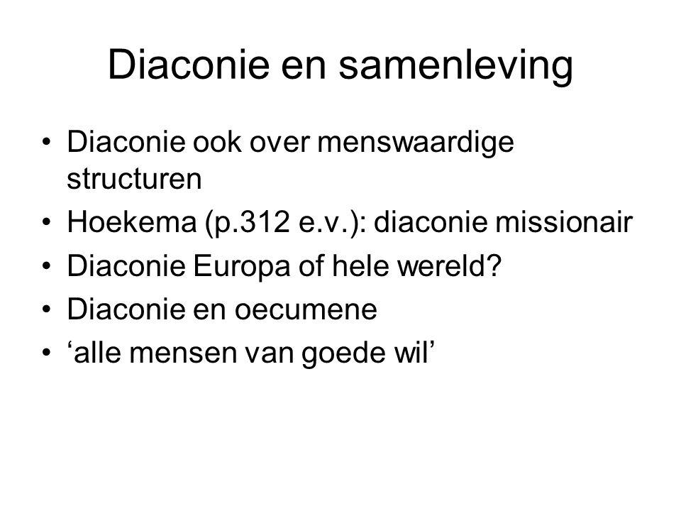Diaconie en samenleving Diaconie ook over menswaardige structuren Hoekema (p.312 e.v.): diaconie missionair Diaconie Europa of hele wereld.