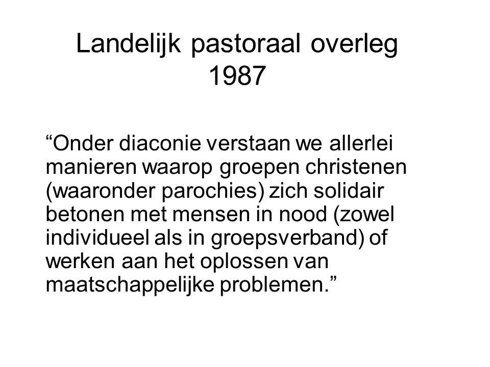 Landelijk pastoraal overleg 1987 Onder diaconie verstaan we allerlei manieren waarop groepen christenen (waaronder parochies) zich solidair betonen met mensen in nood (zowel individueel als in groepsverband) of werken aan het oplossen van maatschappelijke problemen.
