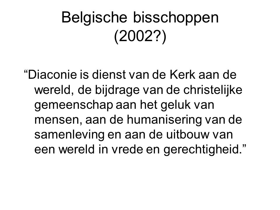 Belgische bisschoppen (2002 ) Diaconie is dienst van de Kerk aan de wereld, de bijdrage van de christelijke gemeenschap aan het geluk van mensen, aan de humanisering van de samenleving en aan de uitbouw van een wereld in vrede en gerechtigheid.
