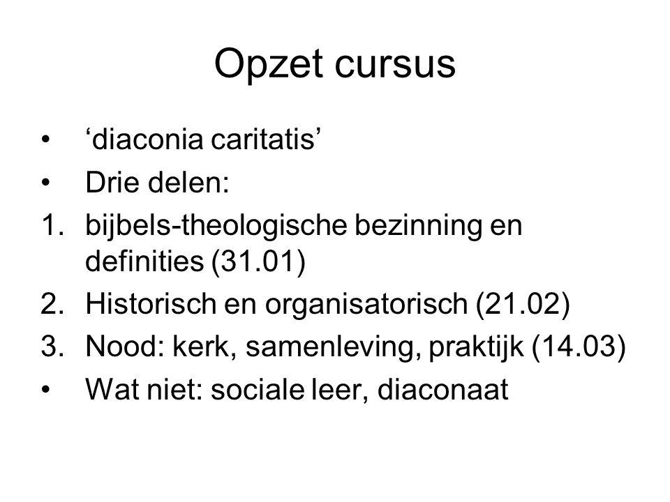 Opzet cursus 'diaconia caritatis' Drie delen: 1.bijbels-theologische bezinning en definities (31.01) 2.Historisch en organisatorisch (21.02) 3.Nood: kerk, samenleving, praktijk (14.03) Wat niet: sociale leer, diaconaat