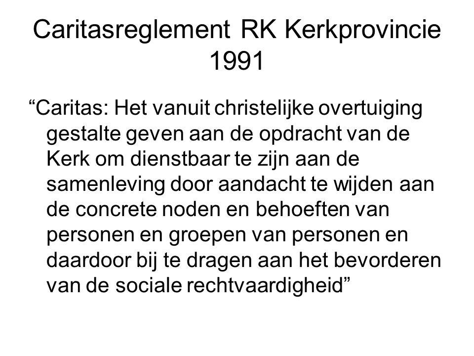 Caritasreglement RK Kerkprovincie 1991 Caritas: Het vanuit christelijke overtuiging gestalte geven aan de opdracht van de Kerk om dienstbaar te zijn aan de samenleving door aandacht te wijden aan de concrete noden en behoeften van personen en groepen van personen en daardoor bij te dragen aan het bevorderen van de sociale rechtvaardigheid