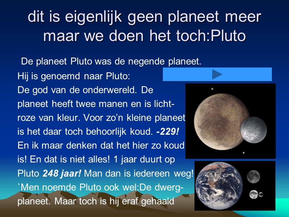 dit is eigenlijk geen planeet meer maar we doen het toch:Pluto De planeet Pluto was de negende planeet.
