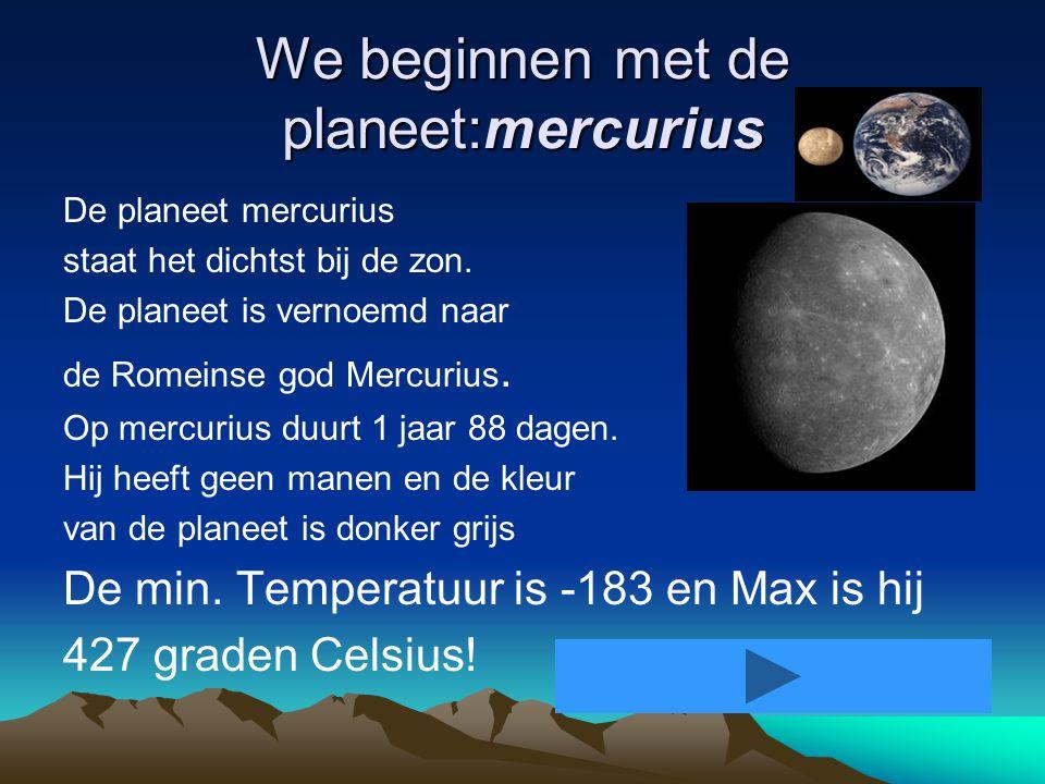 We beginnen met de planeet:mercurius De planeet mercurius staat het dichtst bij de zon.