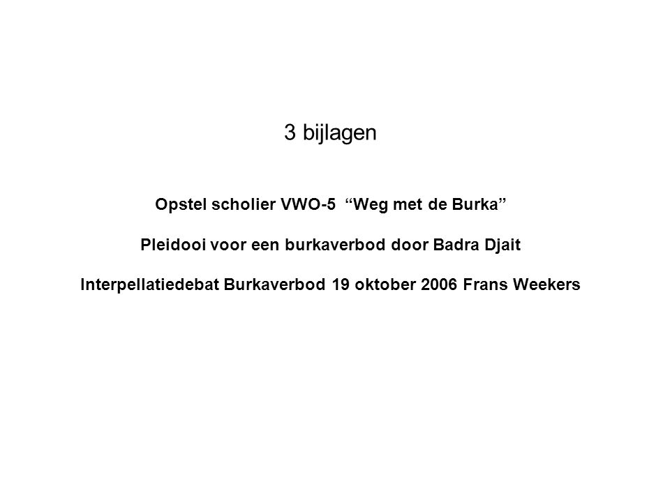 """3 bijlagen Opstel scholier VWO-5 """"Weg met de Burka"""" Pleidooi voor een burkaverbod door Badra Djait Interpellatiedebat Burkaverbod 19 oktober 2006 Fran"""