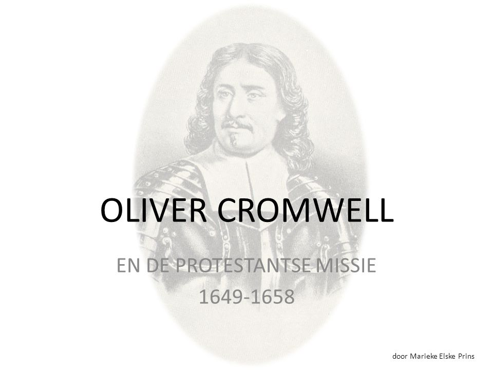 OLIVER CROMWELL EN DE PROTESTANTSE MISSIE 1649-1658 door Marieke Elske Prins