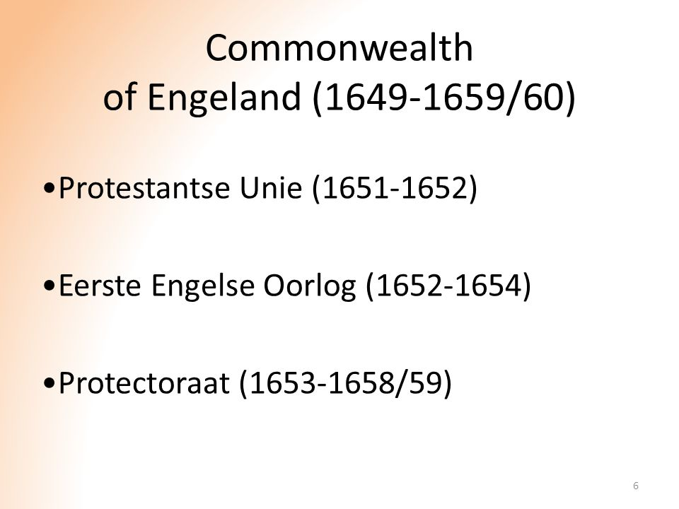 Commonwealth of Engeland (1649-1659/60) Protestantse Unie (1651-1652) Eerste Engelse Oorlog (1652-1654) Protectoraat (1653-1658/59) 6