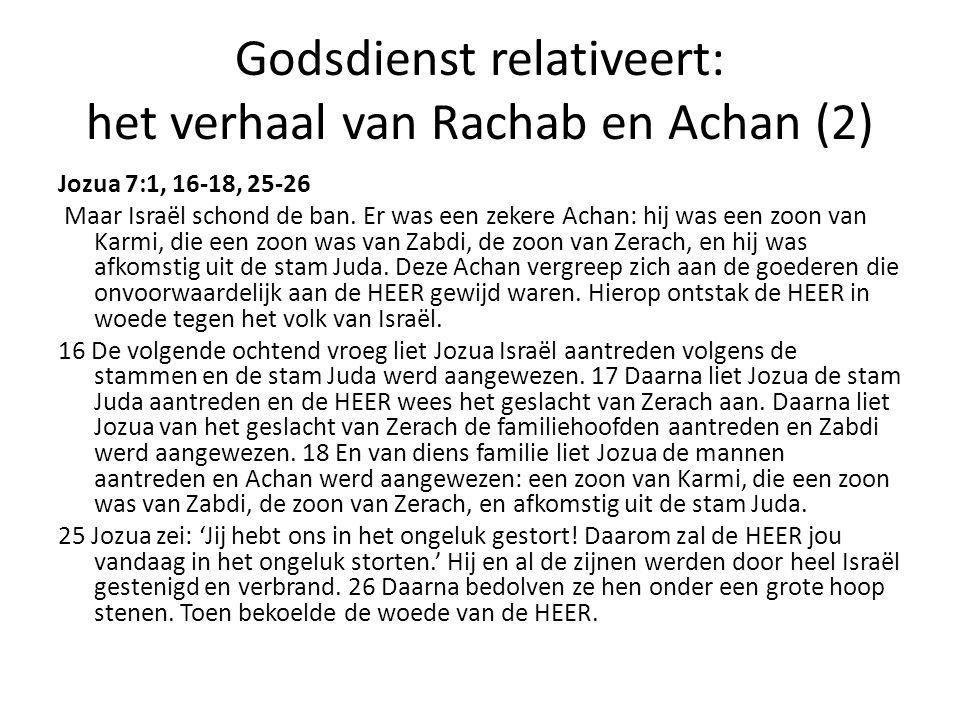 Godsdienst relativeert: het verhaal van Rachab en Achan (2) Jozua 7:1, 16-18, 25-26 Maar Israël schond de ban. Er was een zekere Achan: hij was een zo