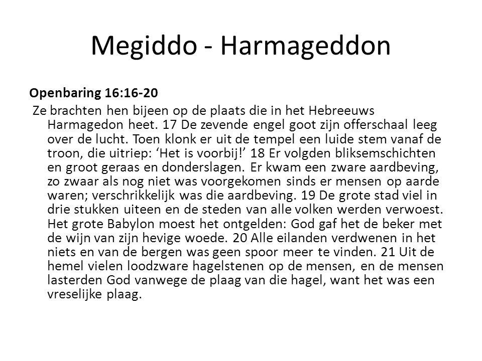 Megiddo - Harmageddon Openbaring 16:16-20 Ze brachten hen bijeen op de plaats die in het Hebreeuws Harmagedon heet. 17 De zevende engel goot zijn offe