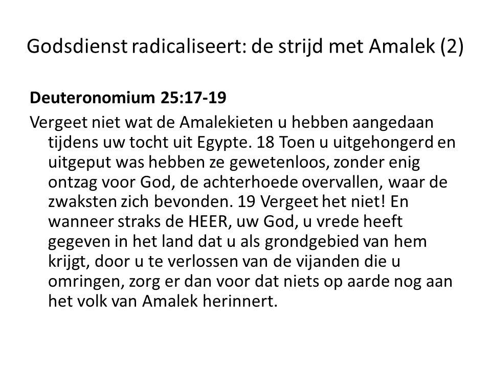 Godsdienst radicaliseert: de strijd met Amalek (3) 1 Samuël 15:1-3, 32-33 Op een keer zei Samuel tegen Saul: 'De HEER heeft mij destijds gezonden om u te zalven tot koning over zijn volk, over Israël.