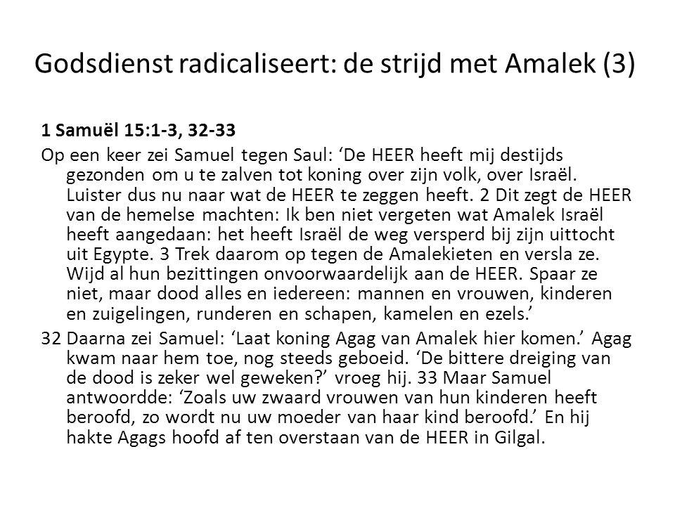 Godsdienst radicaliseert: de strijd met Amalek (3) 1 Samuël 15:1-3, 32-33 Op een keer zei Samuel tegen Saul: 'De HEER heeft mij destijds gezonden om u