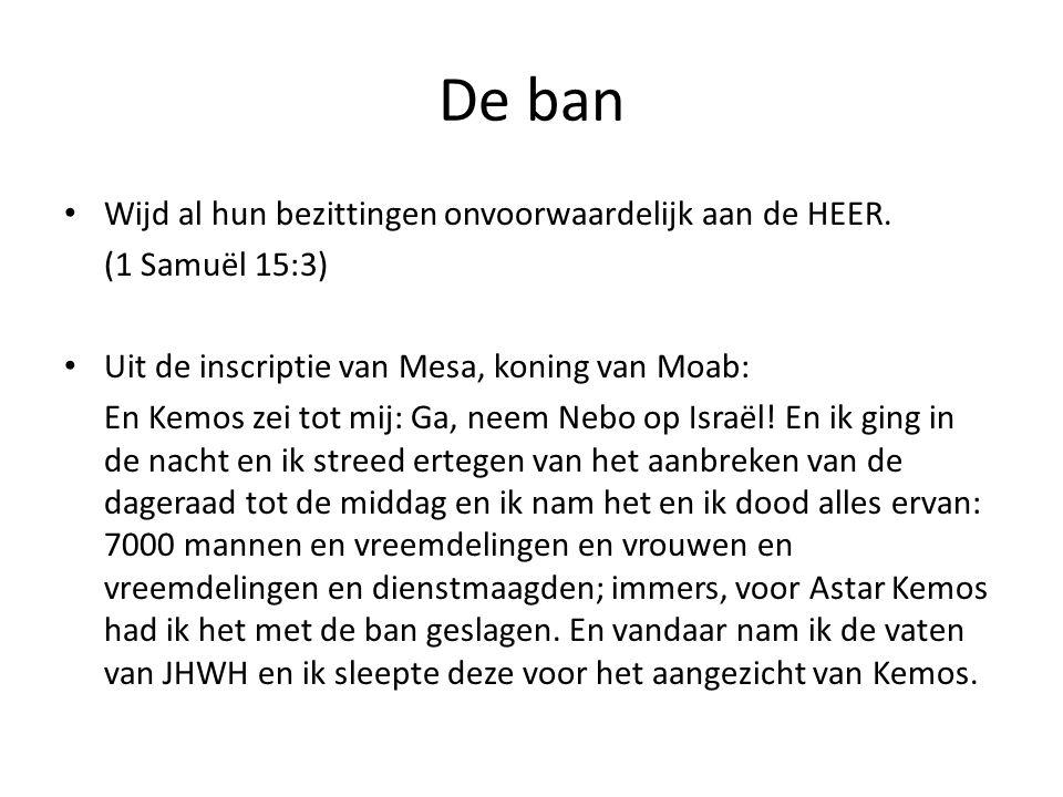 De ban Wijd al hun bezittingen onvoorwaardelijk aan de HEER. (1 Samuël 15:3) Uit de inscriptie van Mesa, koning van Moab: En Kemos zei tot mij: Ga, ne