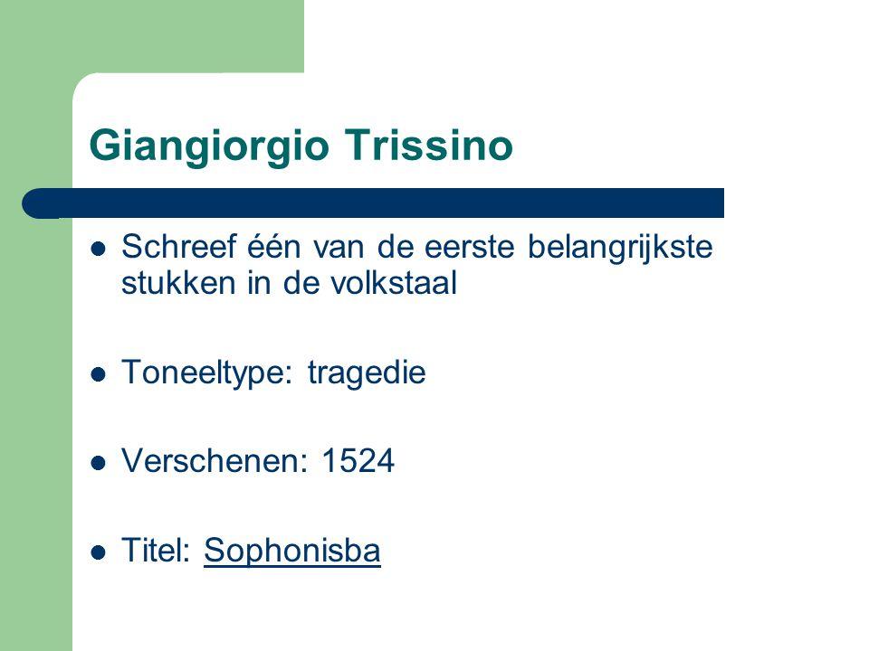 Giangiorgio Trissino Schreef één van de eerste belangrijkste stukken in de volkstaal Toneeltype: tragedie Verschenen: 1524 Titel: Sophonisba