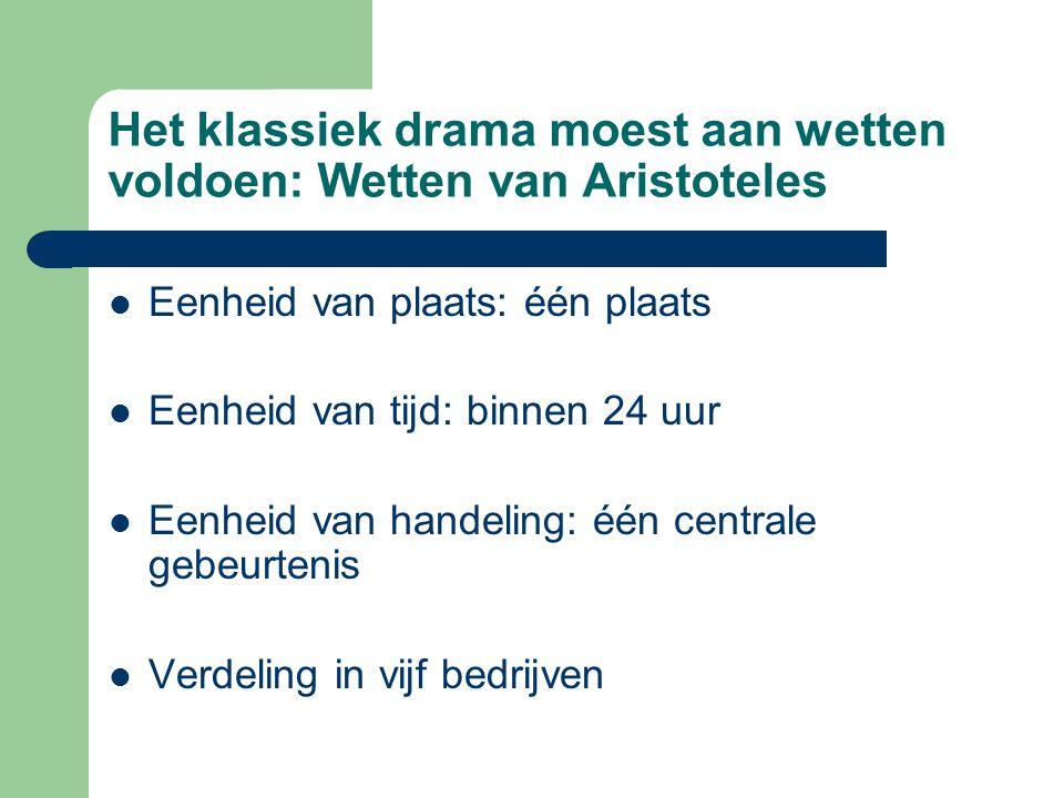 Het klassiek drama moest aan wetten voldoen: Wetten van Aristoteles Eenheid van plaats: één plaats Eenheid van tijd: binnen 24 uur Eenheid van handeli