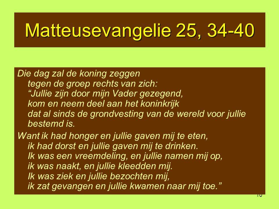 10 Matteusevangelie 25, 34-40 Die dag zal de koning zeggen tegen de groep rechts van zich: Jullie zijn door mijn Vader gezegend, kom en neem deel aan het koninkrijk dat al sinds de grondvesting van de wereld voor jullie bestemd is.