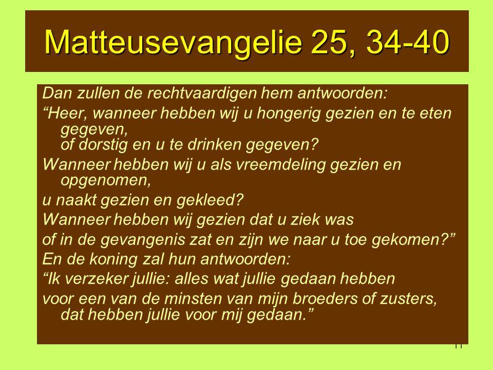 11 Matteusevangelie 25, 34-40 Dan zullen de rechtvaardigen hem antwoorden: Heer, wanneer hebben wij u hongerig gezien en te eten gegeven, of dorstig en u te drinken gegeven.