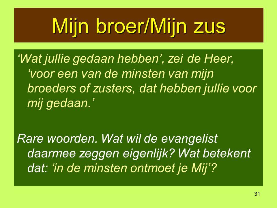 31 Mijn broer/Mijn zus 'Wat jullie gedaan hebben', zei de Heer, 'voor een van de minsten van mijn broeders of zusters, dat hebben jullie voor mij gedaan.' Rare woorden.