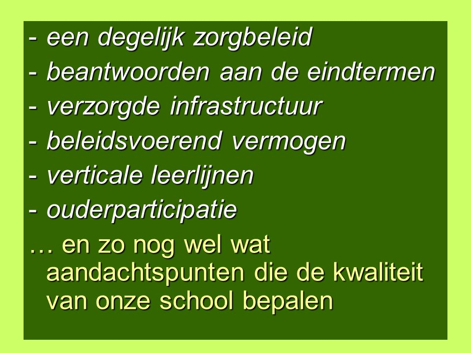 5 -een degelijk zorgbeleid -beantwoorden aan de eindtermen -verzorgde infrastructuur -beleidsvoerend vermogen -verticale leerlijnen -ouderparticipatie … en zo nog wel wat aandachtspunten die de kwaliteit van onze school bepalen