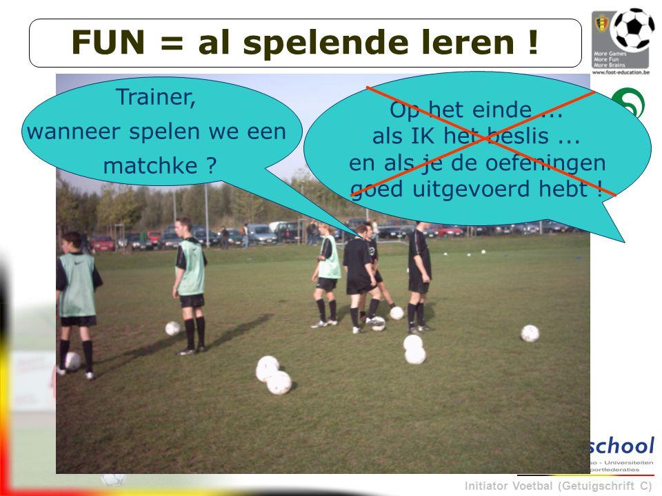 Initiator Voetbal (Getuigschrift C) Trainer, wanneer spelen we een matchke ? Op het einde... als IK het beslis... en als je de oefeningen goed uitgevo